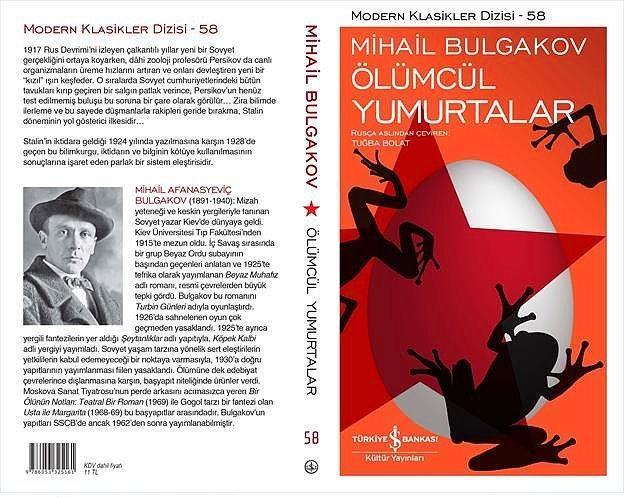 """""""Ölümcül Yumurtalar"""", Mikail Bulgakov  Yayıncı: Türkiye İş Bankası Kültür Yayınları   Tür: Roman/Bilim-kurgu  Yayınevi'nin Modern Klasikler Dizisi'nde yayımlanan """"Genç Bir Doktorun Anıları"""" ile büyük beğeni toplayan usta yazar Bulgakov, bu kez """"Ölümcül Yumurtalar"""" adlı eseriyle okurlarla buluşuyor.  Eser 1924 yılında kaleme alınmasına karşın 1928 yılında geçiyor. 1917 Rus Devrimi'ni izleyen çalkantılı dönemde yeni bir Rus gerçekliği ortaya çıkarken, dâhi zooloji profesörü Persikov da bilimsel çalışmalarını sürdürmektedir. Bu çalışmalar sırasında tesadüfen canlı organizmaların üreme hızlarını artıran ve onları devleştiren yeni bir """"kızıl"""" ışın keşfeder...  Kaynak: Onedio"""
