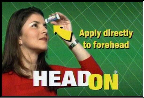"""HeadOn: Alın için kullanılan bir nemlendirici gibi, HeadOn hap kullanmadan baş ağrısını gidermeyi vaat ediyordu. Ancak, ürünün sahip olduğu son derece rahatsız ses, kendisinden çok daha fazla ilgi çekmeyi başardı. Uzmanlar, ürünün iddiasını ortaya koymak için """"güvenilir bir test imkânı sağlayamadığını"""" belirtti. Doktorlar ise, ürünün baş ağrısını gidermek için hiçbir özelliği olmadığını tespit etmekte zorlanmadı."""