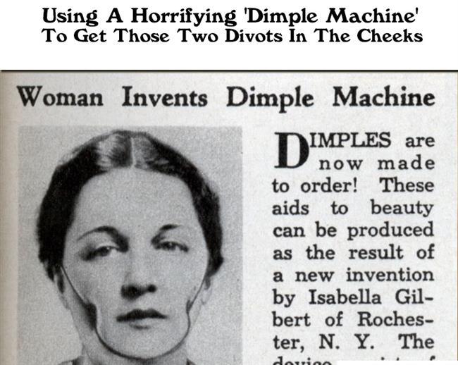 9-Gamze Makinesi  Günümüzde estetik cerrahi sayesinde ulaşabileceğimiz gamzelere, eskilerde kullanılan bu metal alet sayesinde sahip olunmaya çalışılıyordu. Yanağın iki tarafına da baskı uygulayan bu alet kullanımının zorluğu nedeniyle döneminde de popüler olmayı pek başaramamıştı.